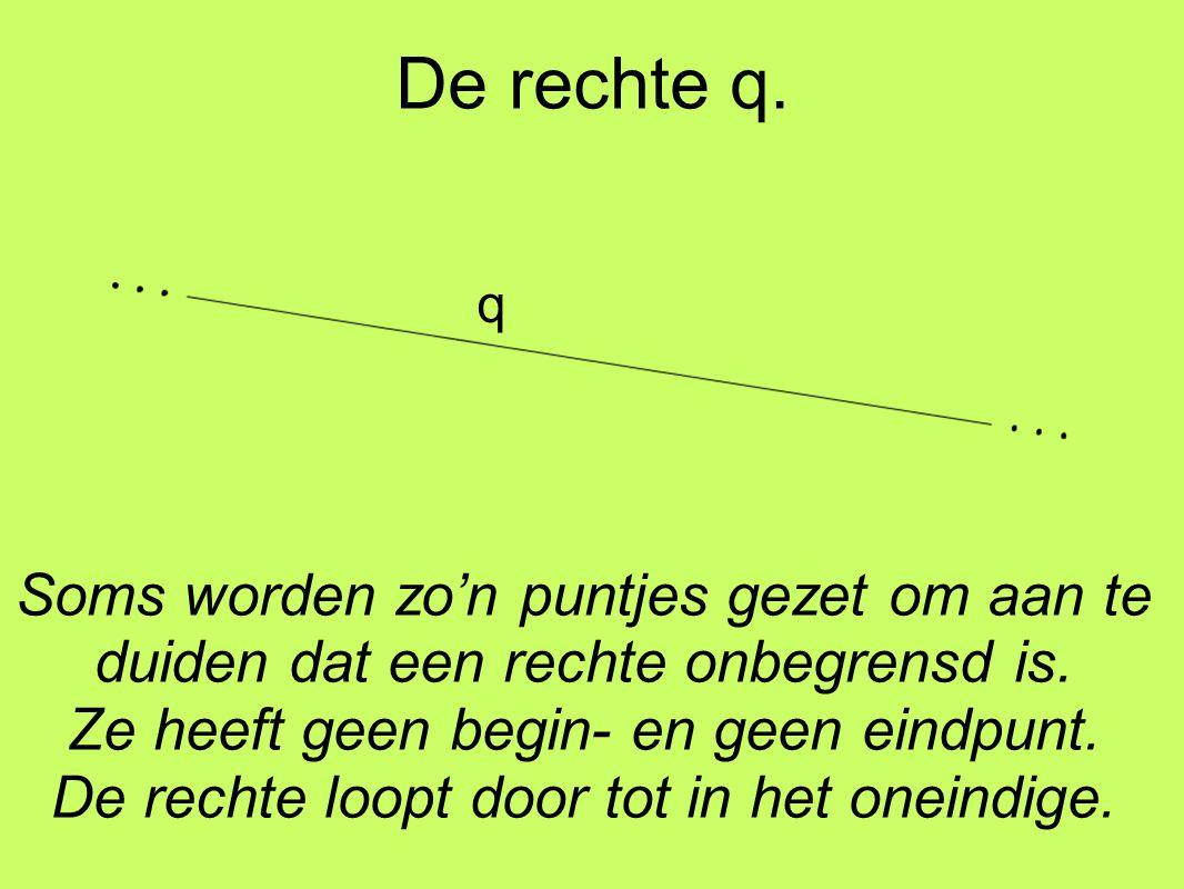 De rechte q. q. Soms worden zo'n puntjes gezet om aan te duiden dat een rechte onbegrensd is. Ze heeft geen begin- en geen eindpunt.
