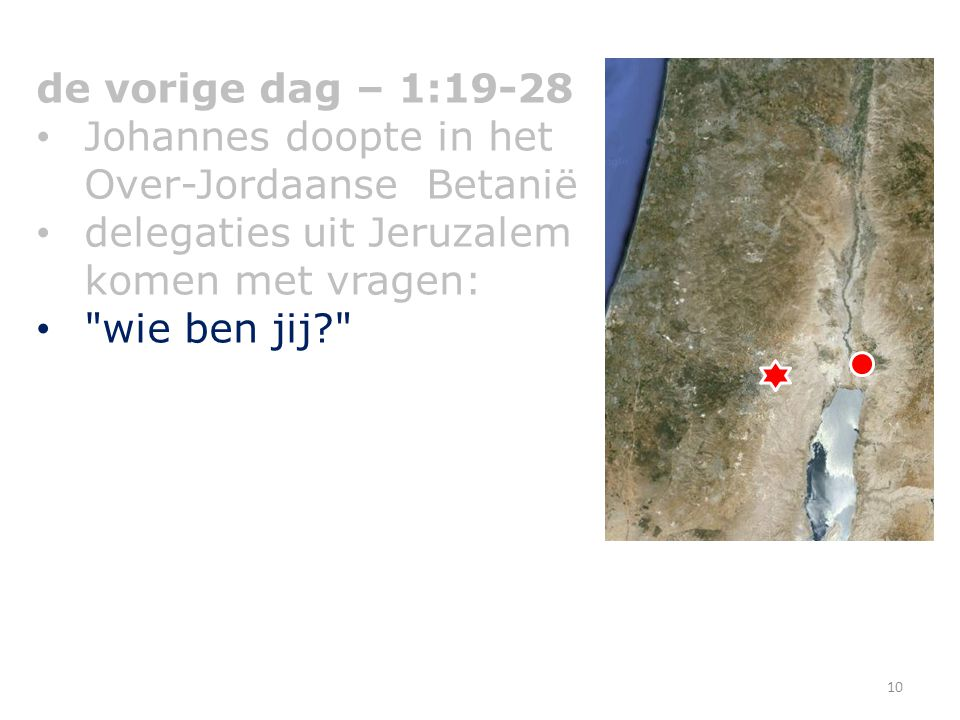 de vorige dag – 1:19-28 Johannes doopte in het Over-Jordaanse Betanië. delegaties uit Jeruzalem komen met vragen: