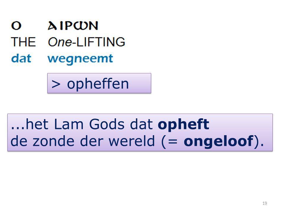 > opheffen ...het Lam Gods dat opheft de zonde der wereld (= ongeloof).