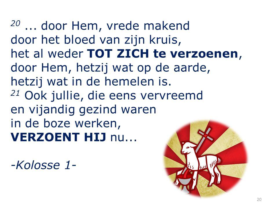 20 ... door Hem, vrede makend door het bloed van zijn kruis, het al weder TOT ZICH te verzoenen, door Hem, hetzij wat op de aarde,