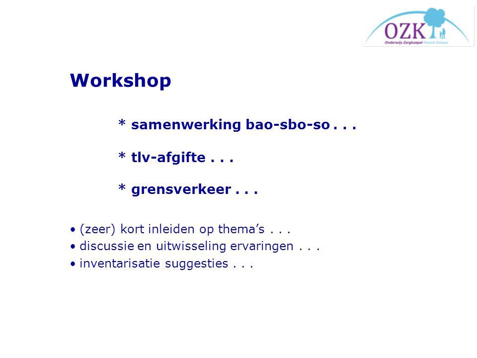 Workshop * samenwerking bao-sbo-so . . . * tlv-afgifte . . . * grensverkeer . . .