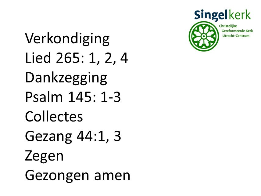 Verkondiging Lied 265: 1, 2, 4. Dankzegging. Psalm 145: 1-3. Collectes. Gezang 44:1, 3. Zegen.