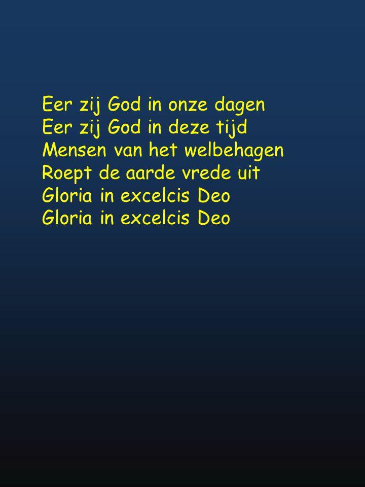 Eer zij God in onze dagen Eer zij God in deze tijd Mensen van het welbehagen Roept de aarde vrede uit Gloria in excelcis Deo Gloria in excelcis Deo