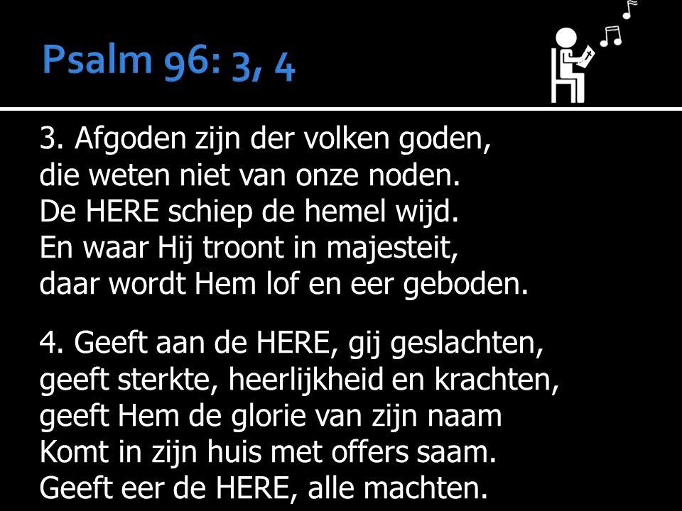 Psalm 96: 3, 4 3. Afgoden zijn der volken goden,