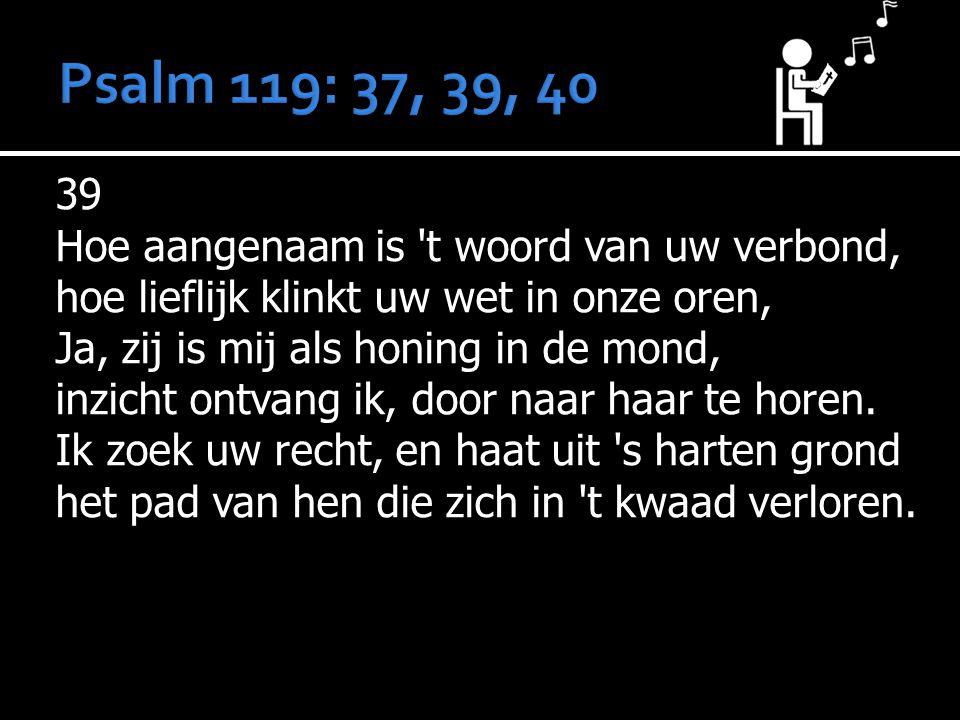 Psalm 119: 37, 39, 40 39 Hoe aangenaam is t woord van uw verbond,