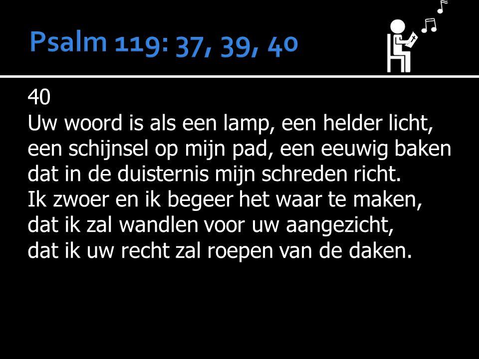 Psalm 119: 37, 39, 40 40 Uw woord is als een lamp, een helder licht,