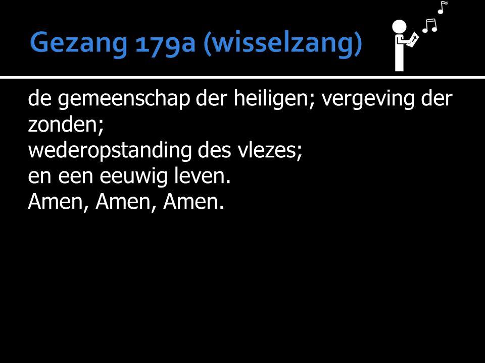 Gezang 179a (wisselzang) de gemeenschap der heiligen; vergeving der zonden; wederopstanding des vlezes; en een eeuwig leven.