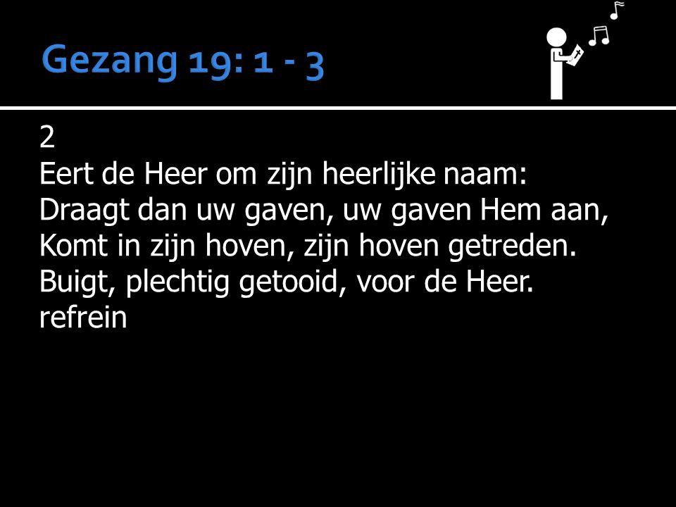 Gezang 19: 1 - 3 2 Eert de Heer om zijn heerlijke naam: