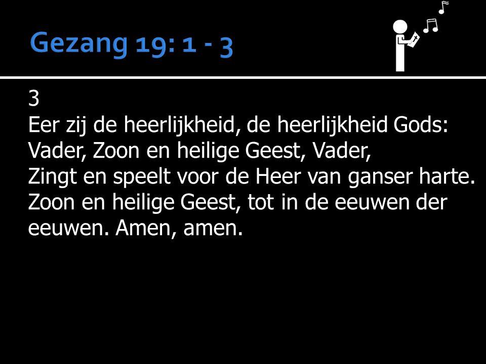 Gezang 19: 1 - 3 3 Eer zij de heerlijkheid, de heerlijkheid Gods: