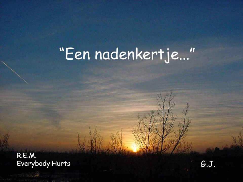 Een nadenkertje... R.E.M. Everybody Hurts G.J.