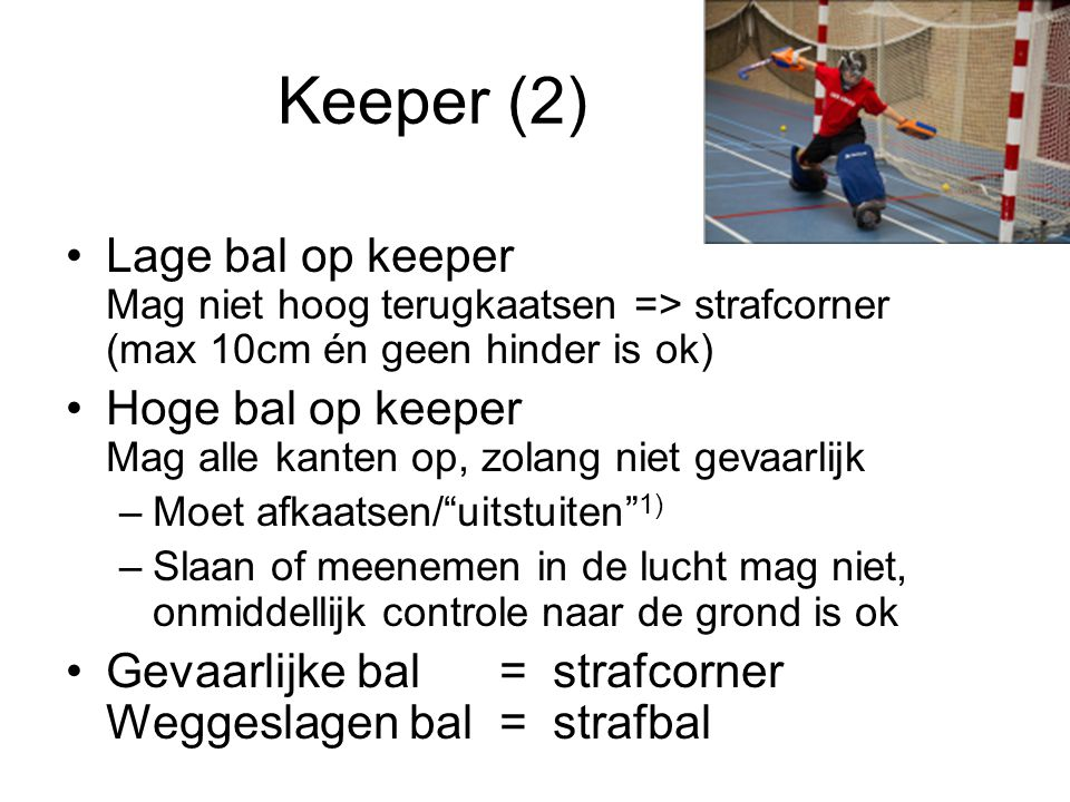 Keeper (2) Lage bal op keeper Mag niet hoog terugkaatsen => strafcorner (max 10cm én geen hinder is ok)