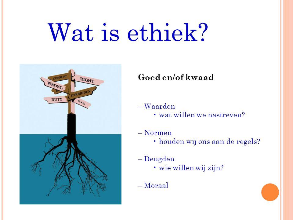 Wat is ethiek Goed en/of kwaad – Waarden • wat willen we nastreven