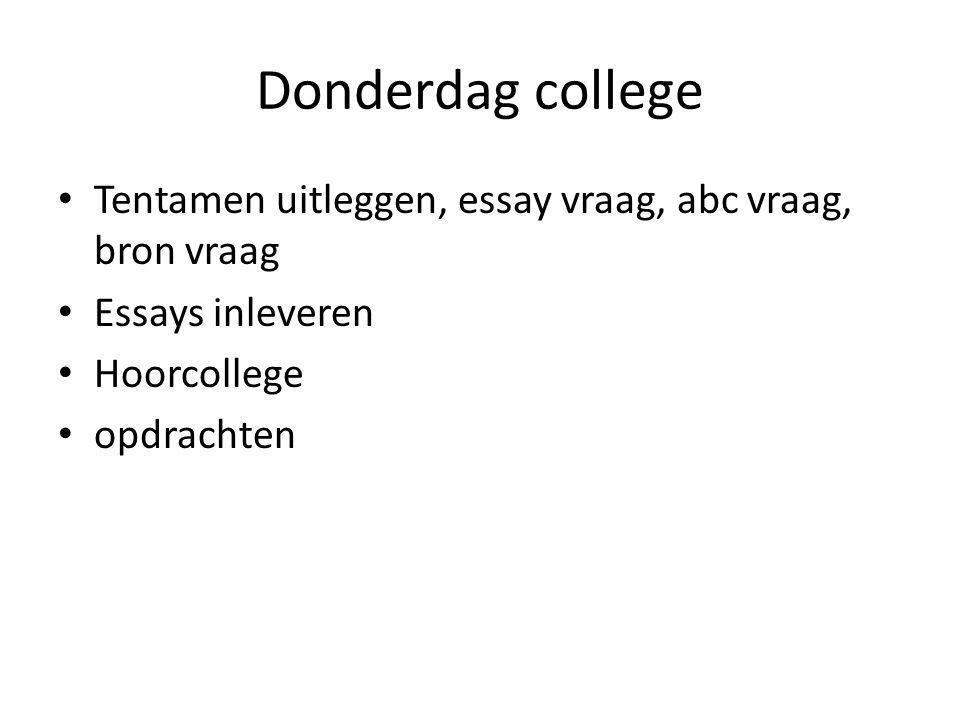 Donderdag college Tentamen uitleggen, essay vraag, abc vraag, bron vraag. Essays inleveren. Hoorcollege.