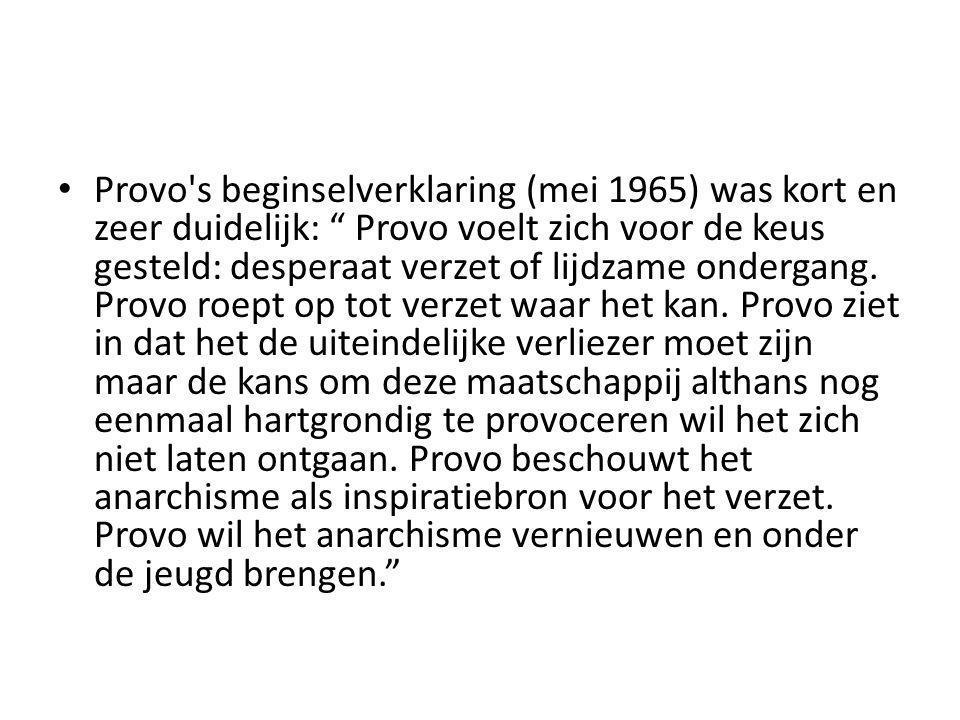 Provo s beginselverklaring (mei 1965) was kort en zeer duidelijk: Provo voelt zich voor de keus gesteld: desperaat verzet of lijdzame ondergang.