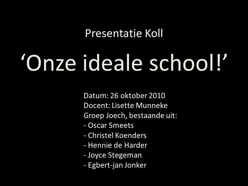 'Onze ideale school!' Presentatie Koll Datum: 26 oktober 2010