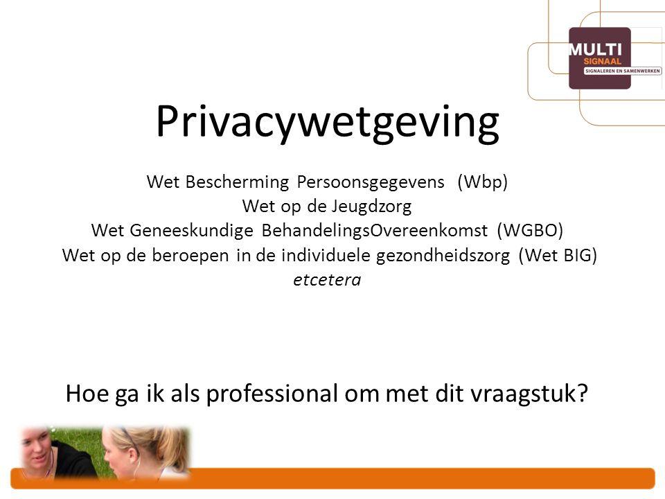 Privacywetgeving Wet Bescherming Persoonsgegevens (Wbp) Wet op de Jeugdzorg Wet Geneeskundige BehandelingsOvereenkomst (WGBO) Wet op de beroepen in de individuele gezondheidszorg (Wet BIG) etcetera Hoe ga ik als professional om met dit vraagstuk