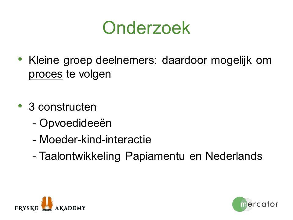 Onderzoek Kleine groep deelnemers: daardoor mogelijk om proces te volgen. 3 constructen. - Opvoedideeën.