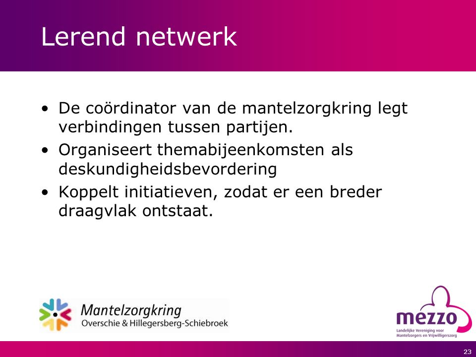 Lerend netwerk De coördinator van de mantelzorgkring legt verbindingen tussen partijen. Organiseert themabijeenkomsten als deskundigheidsbevordering.