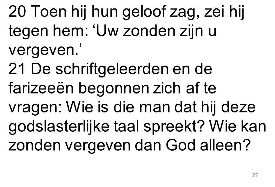 20 Toen hij hun geloof zag, zei hij tegen hem: 'Uw zonden zijn u vergeven.'