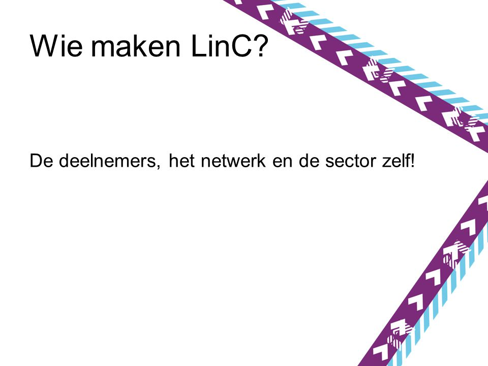 Wie maken LinC De deelnemers, het netwerk en de sector zelf!
