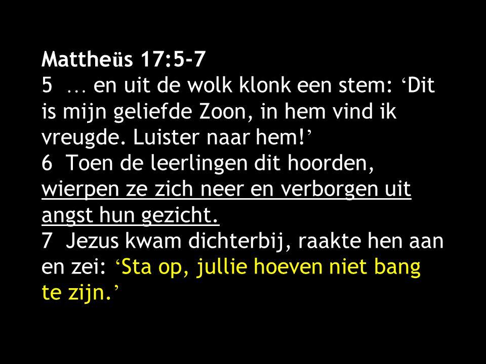 Mattheüs 17:5-7 5 … en uit de wolk klonk een stem: 'Dit is mijn geliefde Zoon, in hem vind ik vreugde.