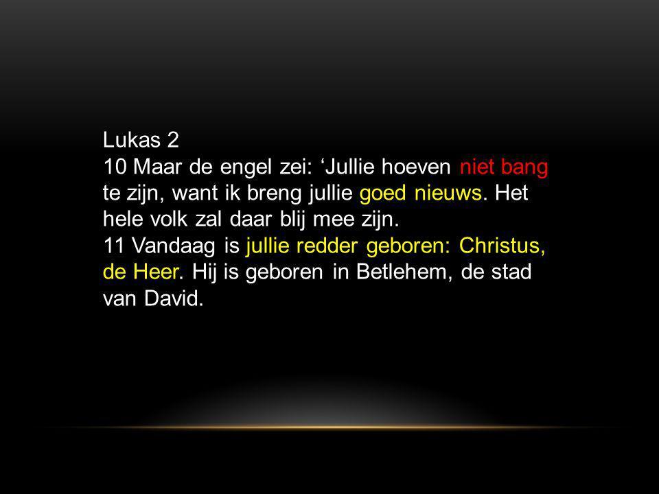 Lukas 2 10 Maar de engel zei: 'Jullie hoeven niet bang te zijn, want ik breng jullie goed nieuws. Het hele volk zal daar blij mee zijn.