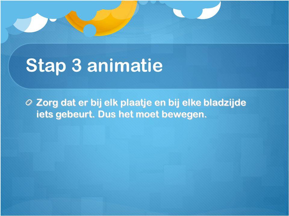 Stap 3 animatie Zorg dat er bij elk plaatje en bij elke bladzijde iets gebeurt.