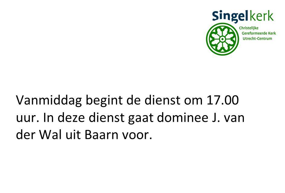 Vanmiddag begint de dienst om 17.00 uur. In deze dienst gaat dominee J. van der Wal uit Baarn voor.