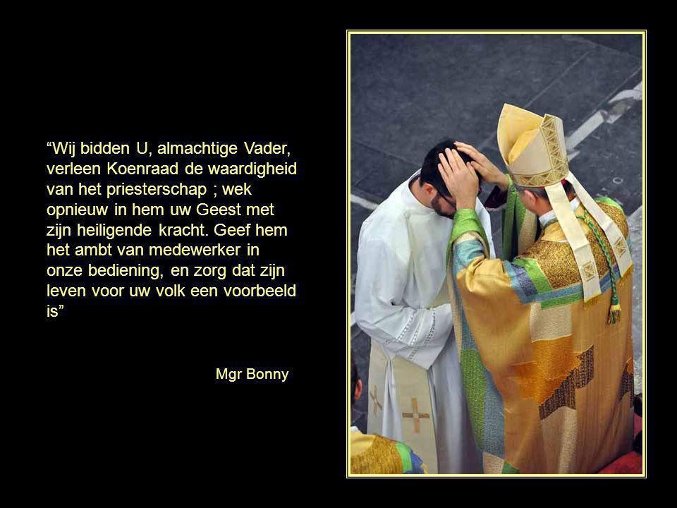 Wij bidden U, almachtige Vader, verleen Koenraad de waardigheid van het priesterschap ; wek opnieuw in hem uw Geest met zijn heiligende kracht. Geef hem het ambt van medewerker in onze bediening, en zorg dat zijn leven voor uw volk een voorbeeld is