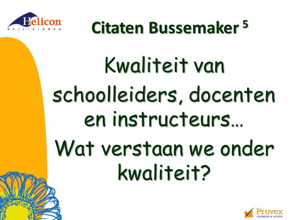 Helicon Opleidingen april '17. Citaten Bussemaker 5. Kwaliteit van schoolleiders, docenten en instructeurs… Wat verstaan we onder kwaliteit