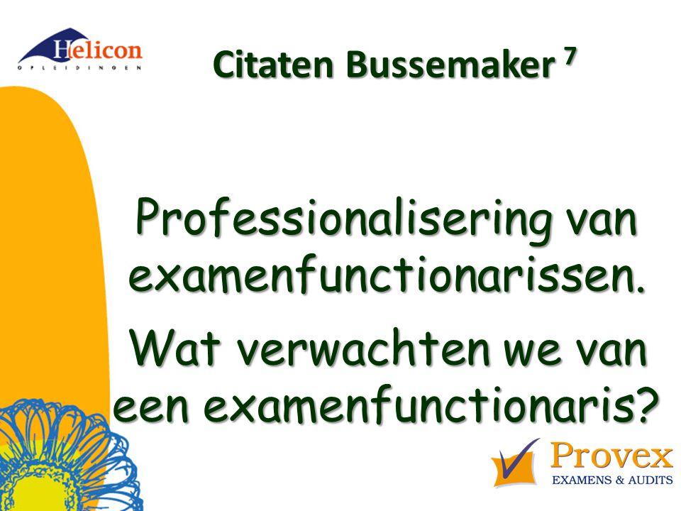 Helicon Opleidingen april '17. Citaten Bussemaker 7. Professionalisering van examenfunctionarissen. Wat verwachten we van een examenfunctionaris