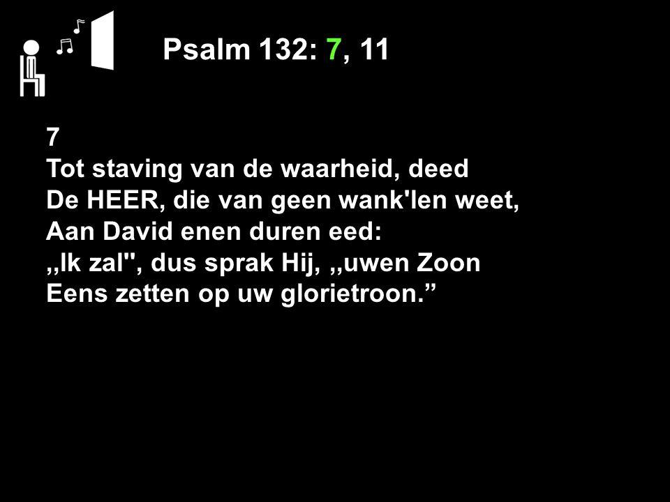 Psalm 132: 7, 11 7 Tot staving van de waarheid, deed