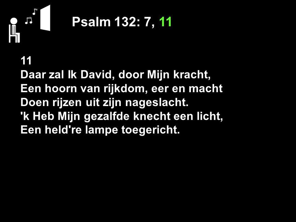 Psalm 132: 7, 11 11 Daar zal Ik David, door Mijn kracht,