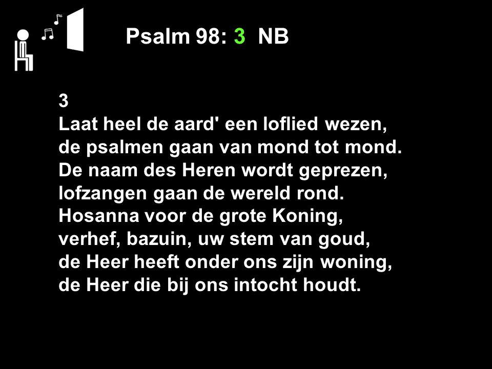 Psalm 98: 3 NB 3 Laat heel de aard een loflied wezen,