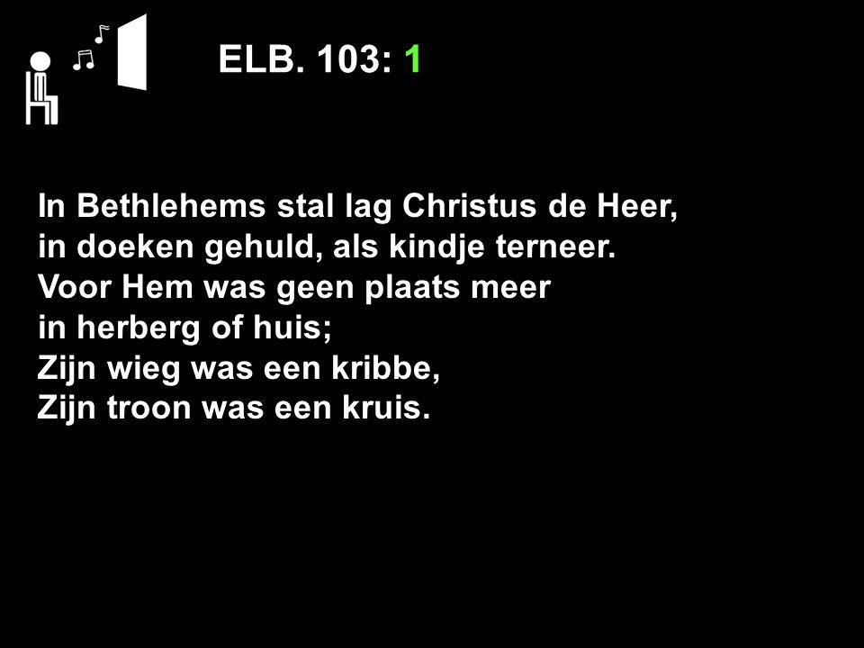 ELB. 103: 1 In Bethlehems stal lag Christus de Heer,