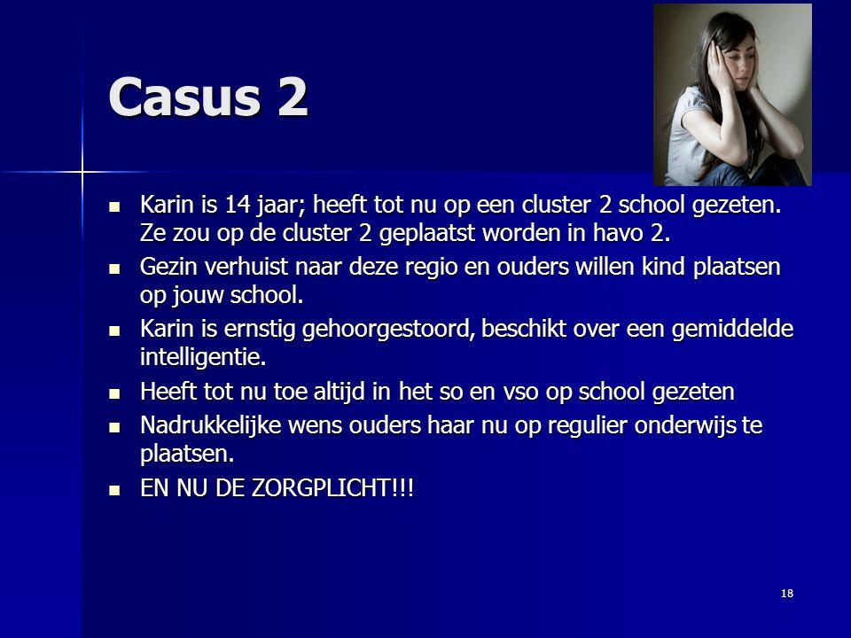 Casus 2 Karin is 14 jaar; heeft tot nu op een cluster 2 school gezeten. Ze zou op de cluster 2 geplaatst worden in havo 2.