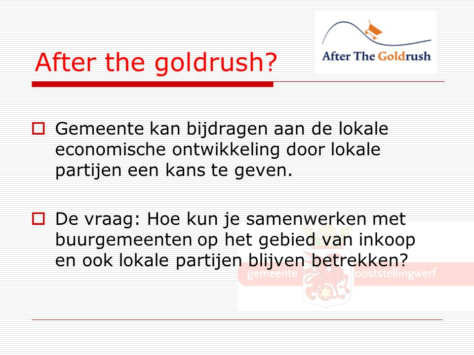 After the goldrush Gemeente kan bijdragen aan de lokale economische ontwikkeling door lokale partijen een kans te geven.