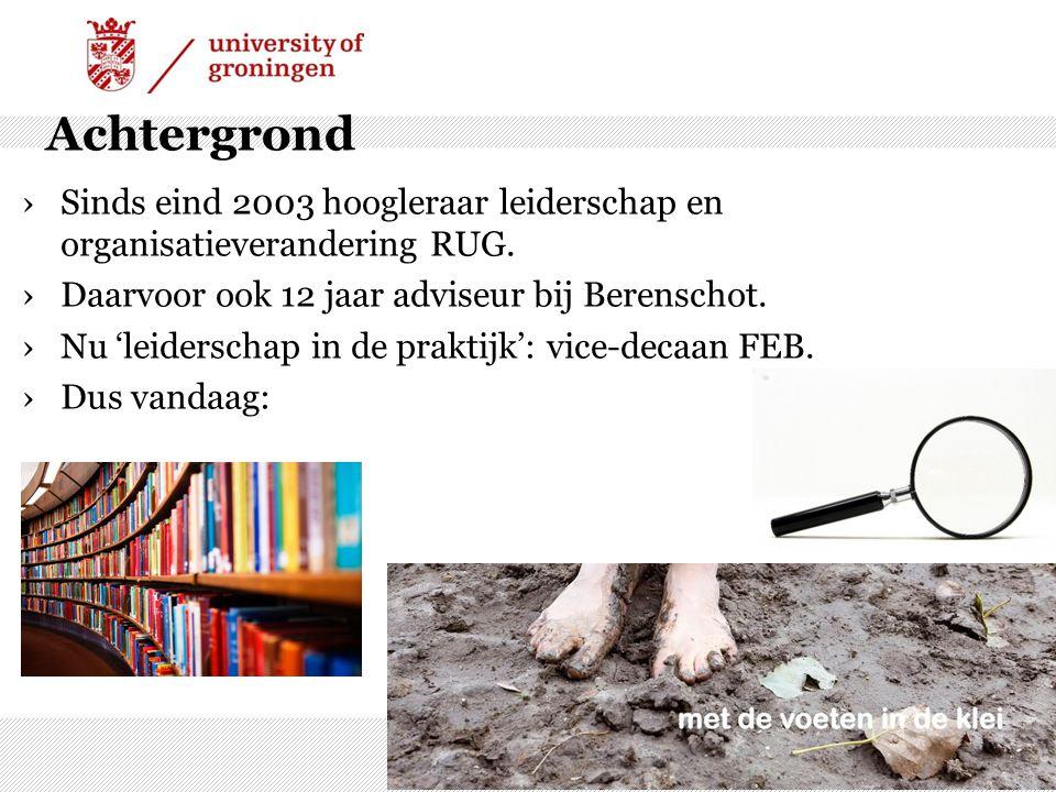 Achtergrond Sinds eind 2003 hoogleraar leiderschap en organisatieverandering RUG. Daarvoor ook 12 jaar adviseur bij Berenschot.