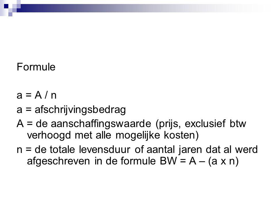 Formule a = A / n. a = afschrijvingsbedrag. A = de aanschaffingswaarde (prijs, exclusief btw verhoogd met alle mogelijke kosten)