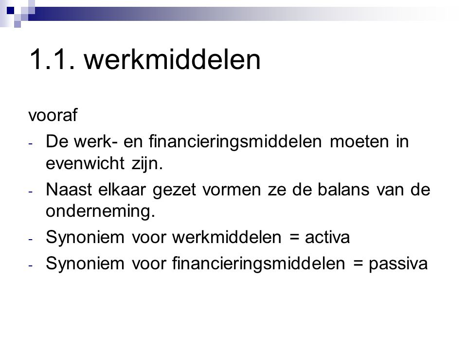 1.1. werkmiddelen vooraf. De werk- en financieringsmiddelen moeten in evenwicht zijn. Naast elkaar gezet vormen ze de balans van de onderneming.