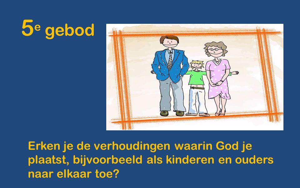 5e gebod Erken je de verhoudingen waarin God je plaatst, bijvoorbeeld als kinderen en ouders naar elkaar toe