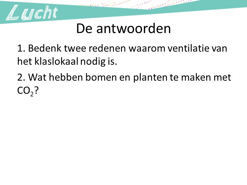 De antwoorden 1. Bedenk twee redenen waarom ventilatie van het klaslokaal nodig is. 2. Wat hebben bomen en planten te maken met CO2