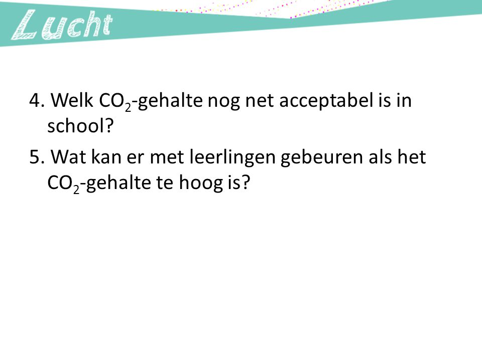 4. Welk CO2-gehalte nog net acceptabel is in school. 5