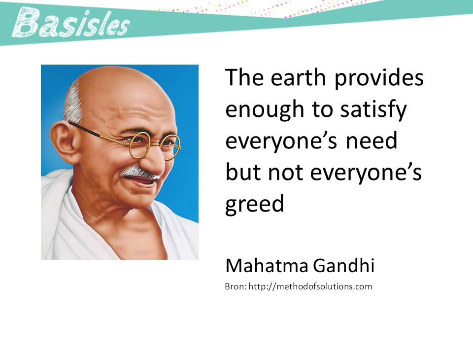 The earth provides enough to satisfy everyone's need but not everyone's greed