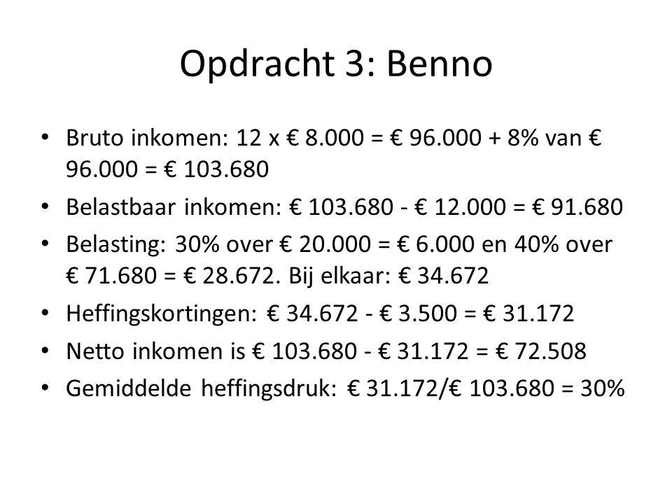 Opdracht 3: Benno Bruto inkomen: 12 x € 8.000 = € 96.000 + 8% van € 96.000 = € 103.680. Belastbaar inkomen: € 103.680 - € 12.000 = € 91.680.