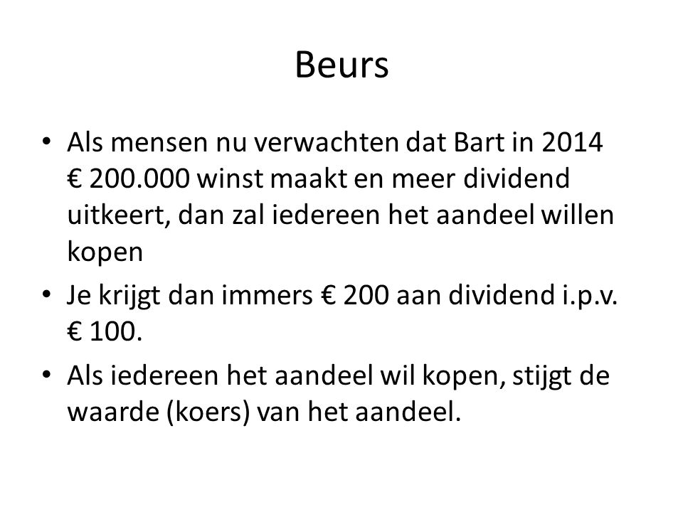 Beurs Als mensen nu verwachten dat Bart in 2014 € 200.000 winst maakt en meer dividend uitkeert, dan zal iedereen het aandeel willen kopen.