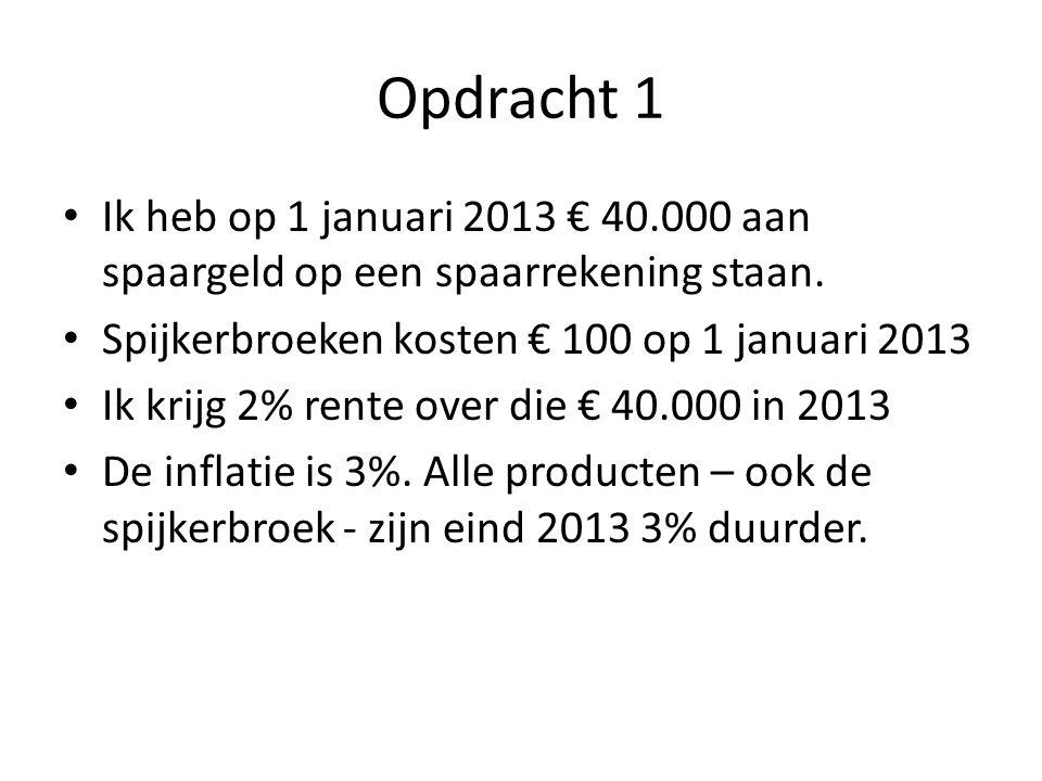 Opdracht 1 Ik heb op 1 januari 2013 € 40.000 aan spaargeld op een spaarrekening staan. Spijkerbroeken kosten € 100 op 1 januari 2013.