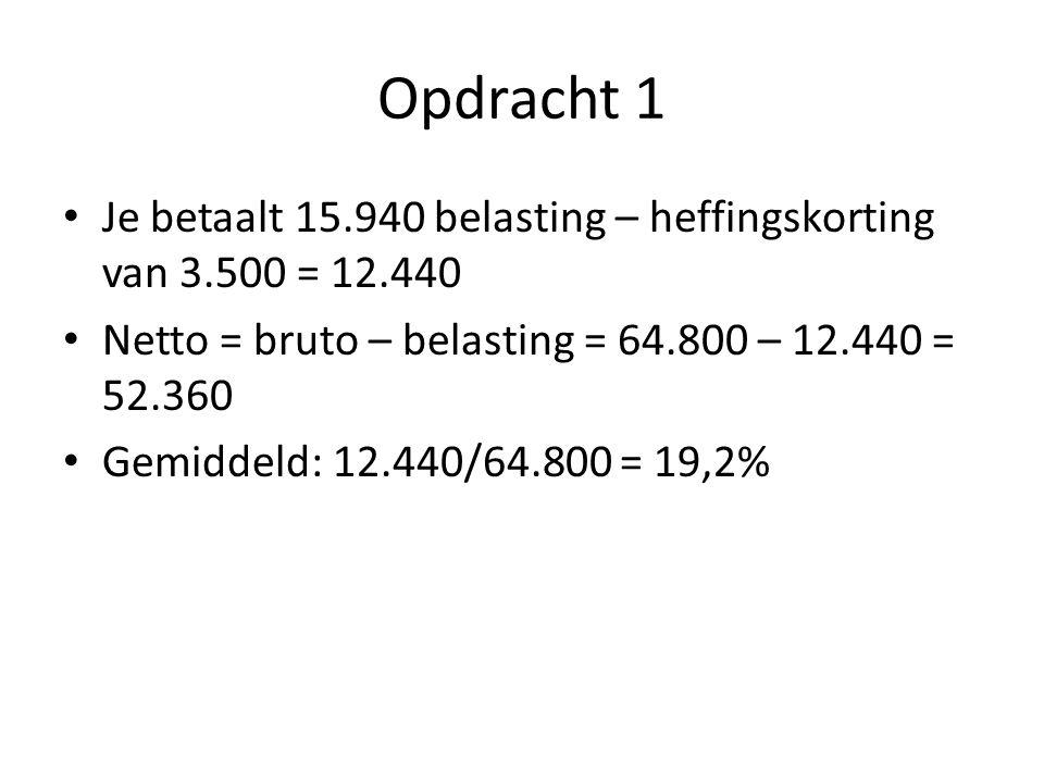 Opdracht 1 Je betaalt 15.940 belasting – heffingskorting van 3.500 = 12.440. Netto = bruto – belasting = 64.800 – 12.440 = 52.360.