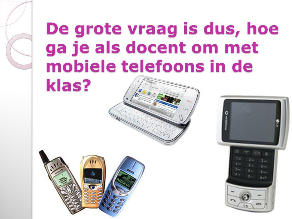 De grote vraag is dus, hoe ga je als docent om met mobiele telefoons in de klas