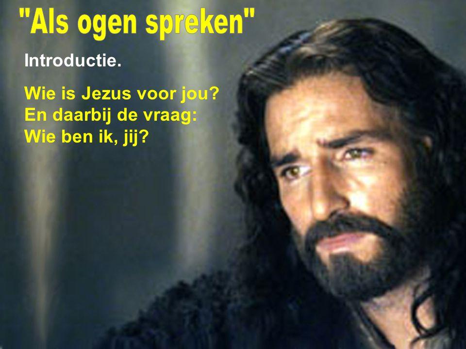 Als ogen spreken Introductie. Wie is Jezus voor jou En daarbij de vraag: Wie ben ik, jij